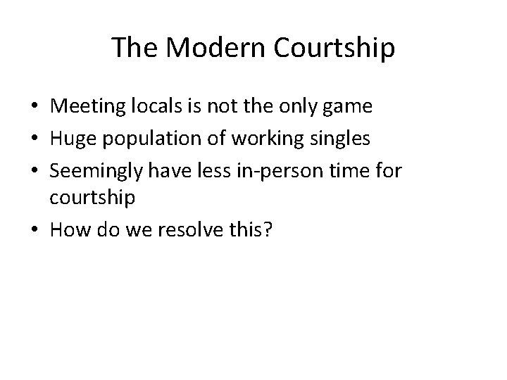 The Modern Courtship • Meeting locals is not the only game • Huge population