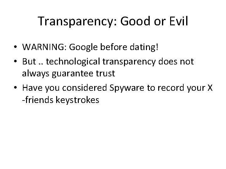 Transparency: Good or Evil • WARNING: Google before dating! • But. . technological transparency