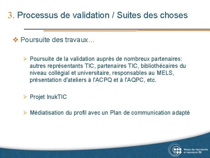 3. Processus de validation / Suites des choses v Poursuite des travaux… Ø Poursuite
