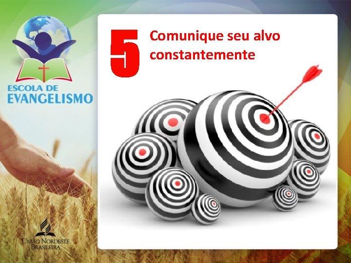 5 Comunique seu alvo constantemente