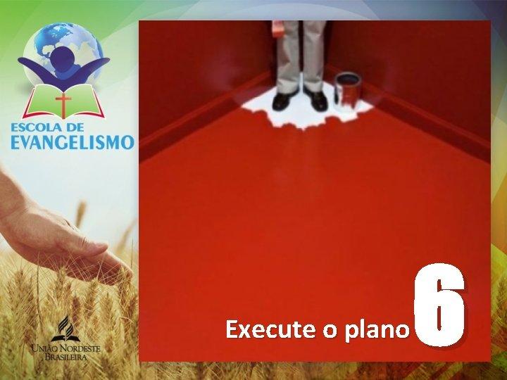 Execute o plano 6
