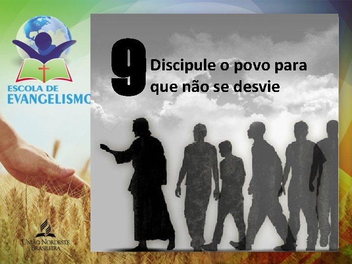 9 Discipule o povo para que não se desvie
