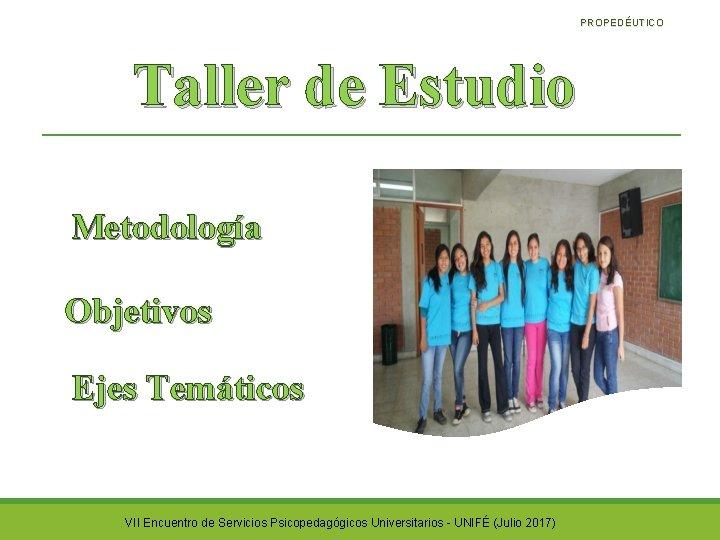 PROPEDÉUTICO Taller de Estudio Metodología Objetivos Ejes Temáticos VII Encuentro de Servicios Psicopedagógicos Universitarios