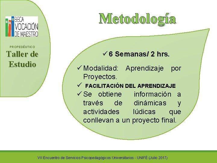 Metodología PROPEDÉUTICO Taller de Estudio ü 6 Semanas/ 2 hrs. ü Modalidad: Aprendizaje por