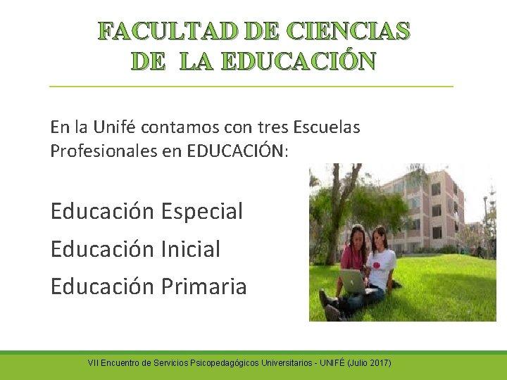 FACULTAD DE CIENCIAS DE LA EDUCACIÓN En la Unifé contamos con tres Escuelas Profesionales