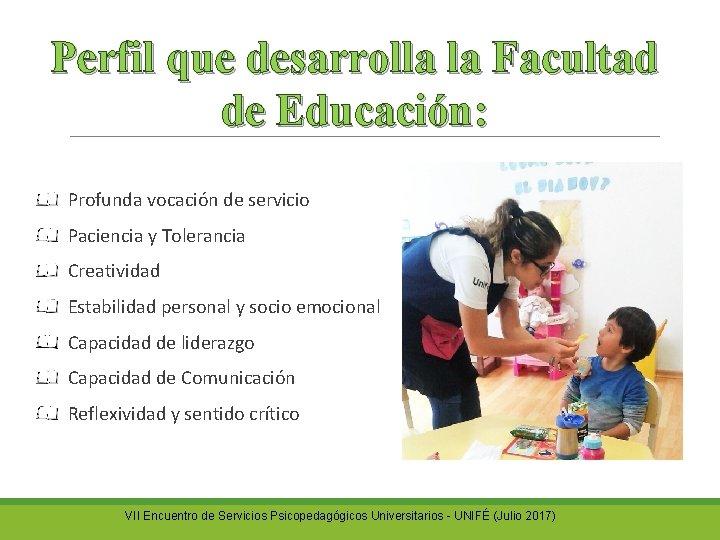 Perfil que desarrolla la Facultad de Educación: Profunda vocación de servicio Paciencia y Tolerancia