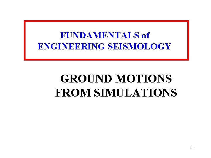 FUNDAMENTALS of ENGINEERING SEISMOLOGY GROUND MOTIONS FROM SIMULATIONS 1
