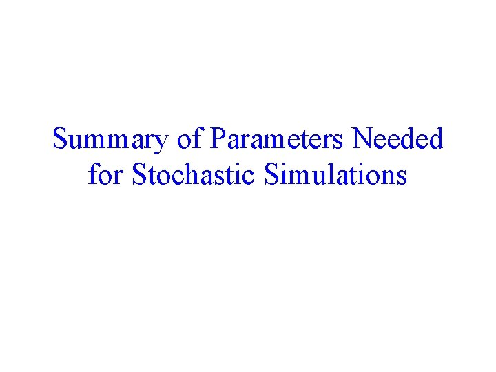 Summary of Parameters Needed for Stochastic Simulations 69