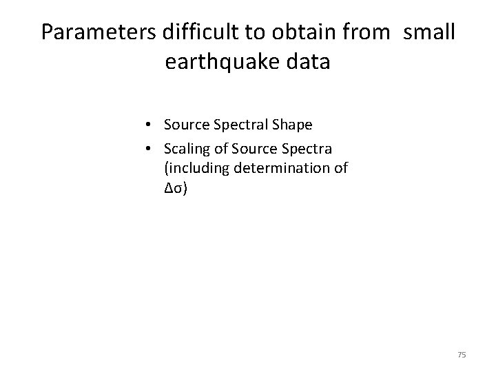 Parameters difficult to obtain from small earthquake data • Source Spectral Shape • Scaling