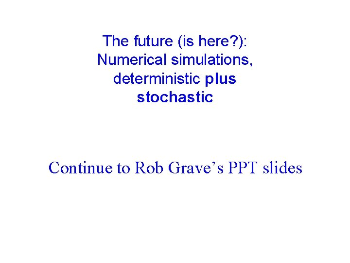 The future (is here? ): Numerical simulations, deterministic plus stochastic Continue to Rob Grave's