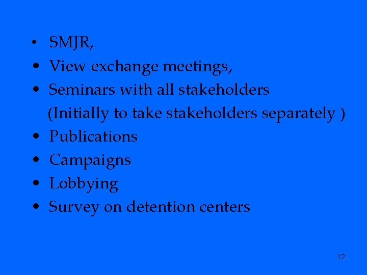 • SMJR, • View exchange meetings, • Seminars with all stakeholders (Initially to