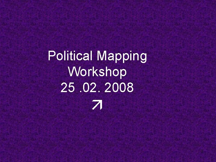 Political Mapping Workshop 25. 02. 2008 3