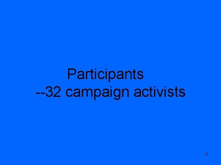 Participants --32 campaign activists 8