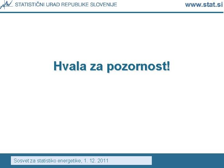 Hvala za pozornost! Sosvet za statistiko energetike, 1. 12. 2011