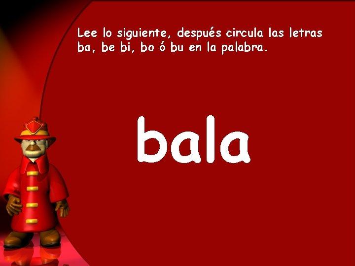 Lee lo siguiente, después circula las letras ba, be bi, bo ó bu en