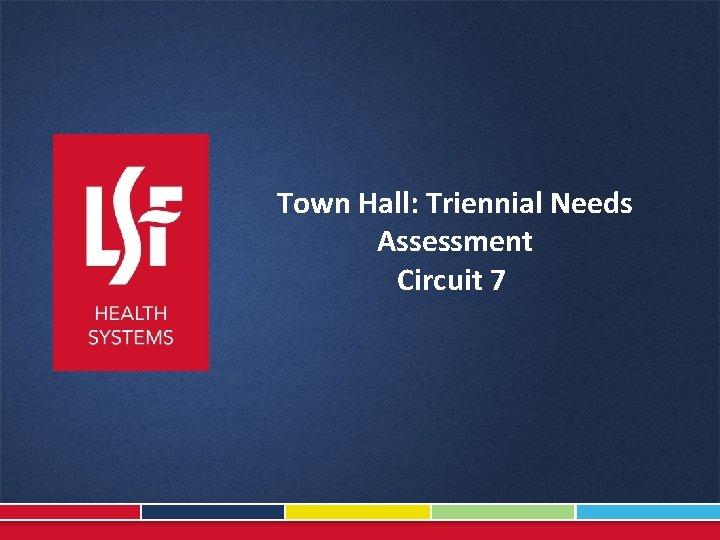 Town Hall: Triennial Needs Assessment Circuit 7