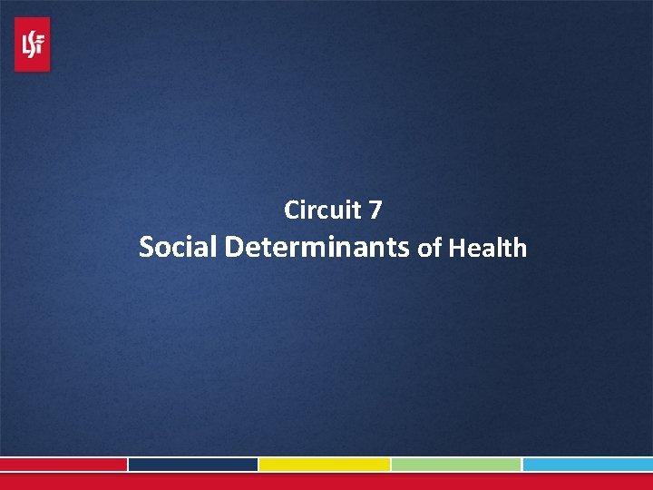 Circuit 7 Social Determinants of Health