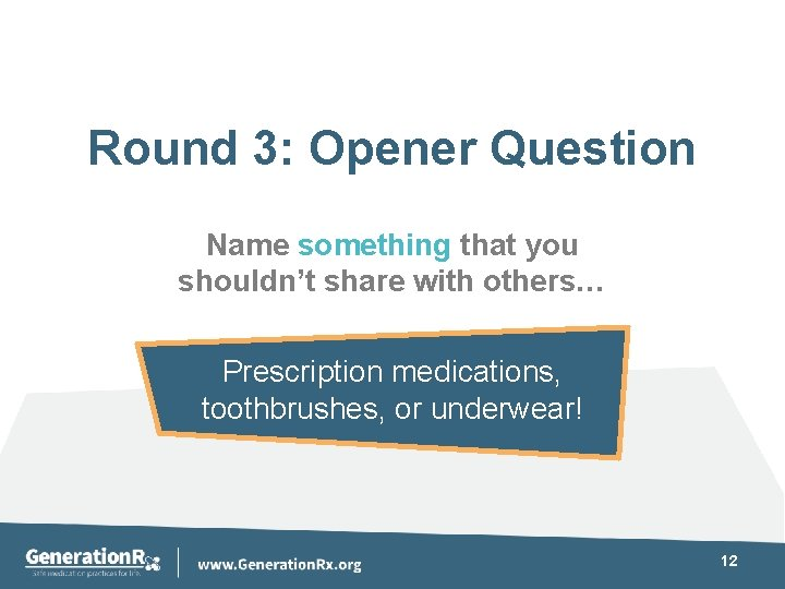 Round 3: Opener Question Name something that you shouldn't share with others… Prescription medications,
