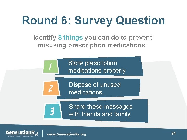 Round 6: Survey Question Identify 3 things you can do to prevent misusing prescription