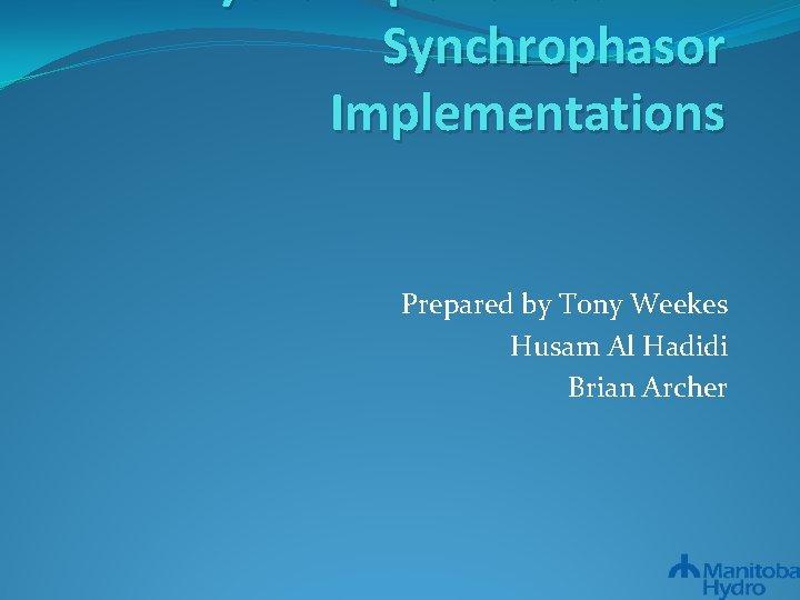 Synchrophasor Implementations Prepared by Tony Weekes Husam Al Hadidi Brian Archer
