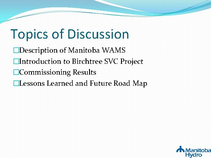 Topics of Discussion �Description of Manitoba WAMS �Introduction to Birchtree SVC Project �Commissioning Results