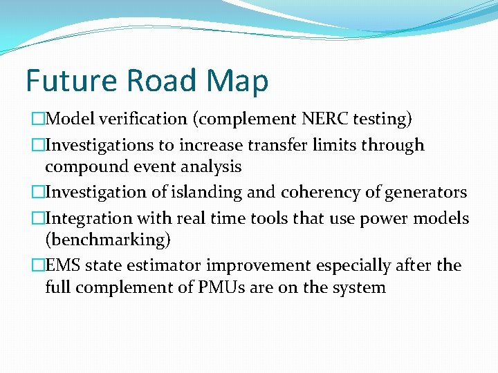 Future Road Map �Model verification (complement NERC testing) �Investigations to increase transfer limits through