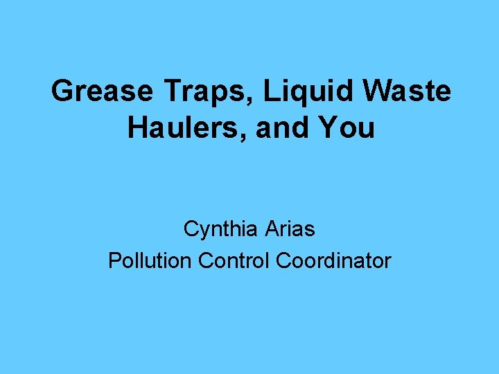 Grease Traps, Liquid Waste Haulers, and You Cynthia Arias Pollution Control Coordinator