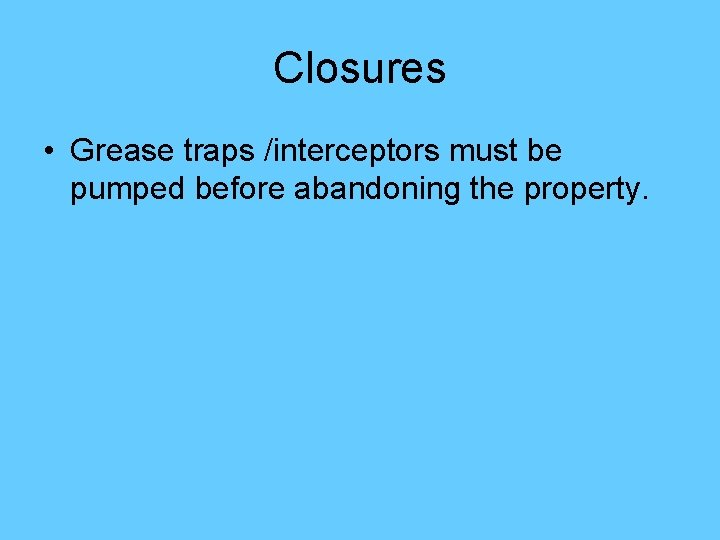 Closures • Grease traps /interceptors must be pumped before abandoning the property.