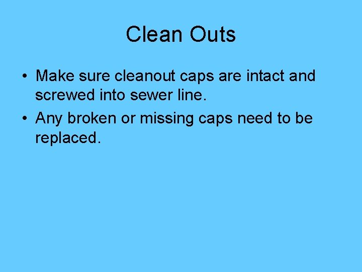 Clean Outs • Make sure cleanout caps are intact and screwed into sewer line.