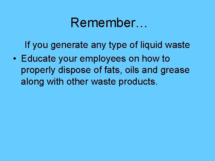 Remember… If you generate any type of liquid waste • Educate your employees on