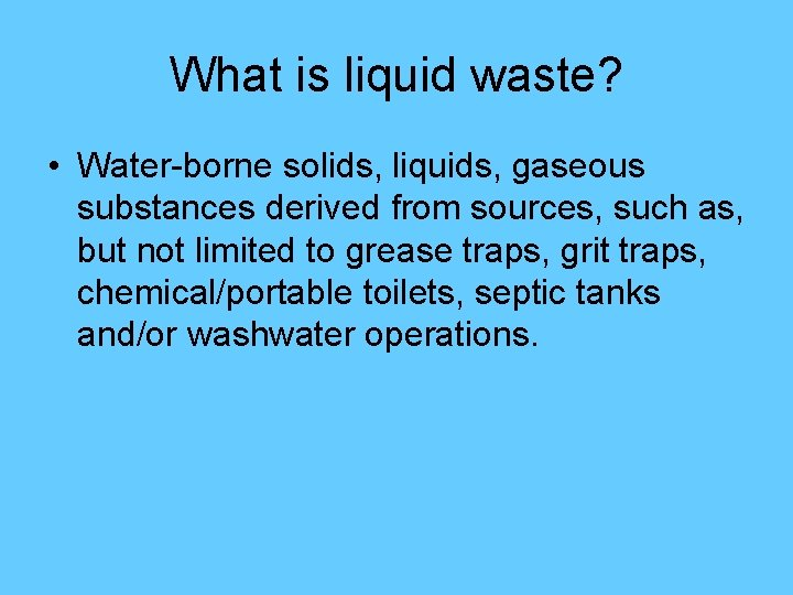 What is liquid waste? • Water-borne solids, liquids, gaseous substances derived from sources, such