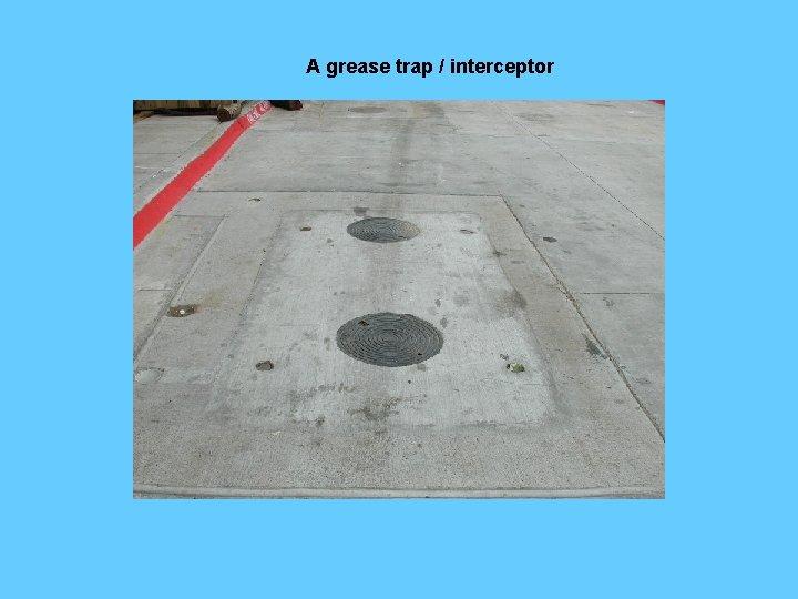 A grease trap / interceptor