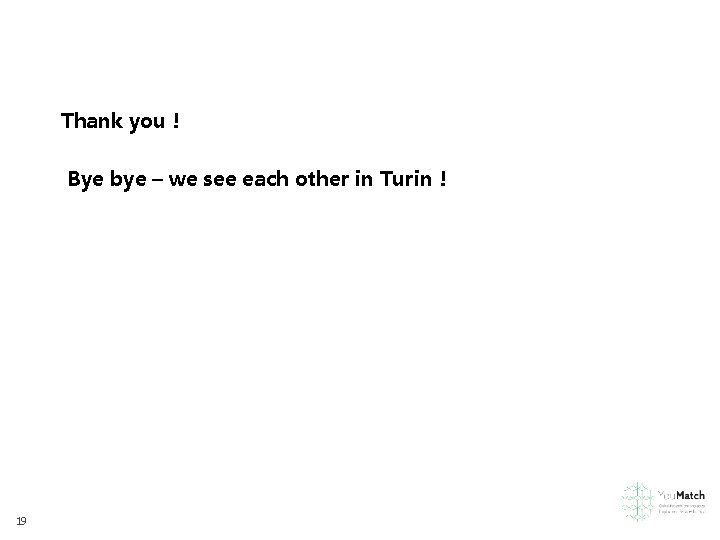 Thank you ! Bye bye – we see each other in Turin ! 19