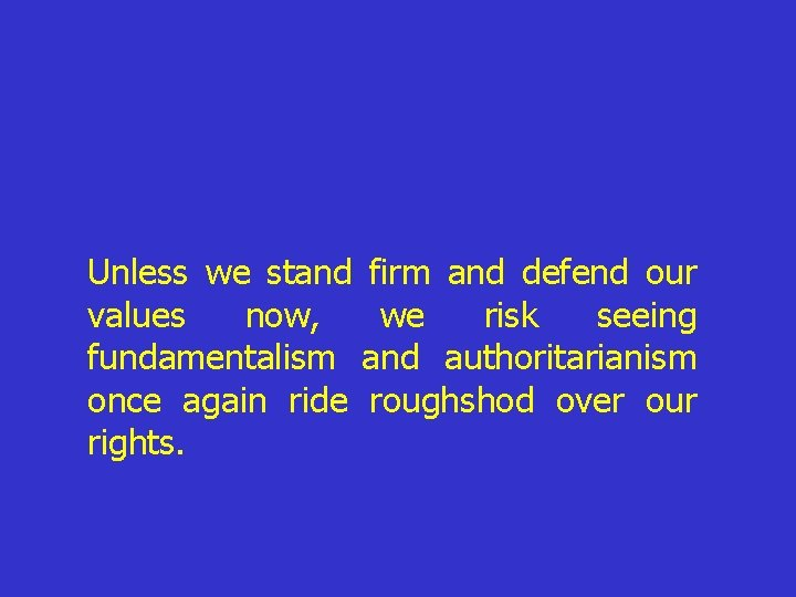 Unless we stand firm and defend our values now, we risk seeing fundamentalism and