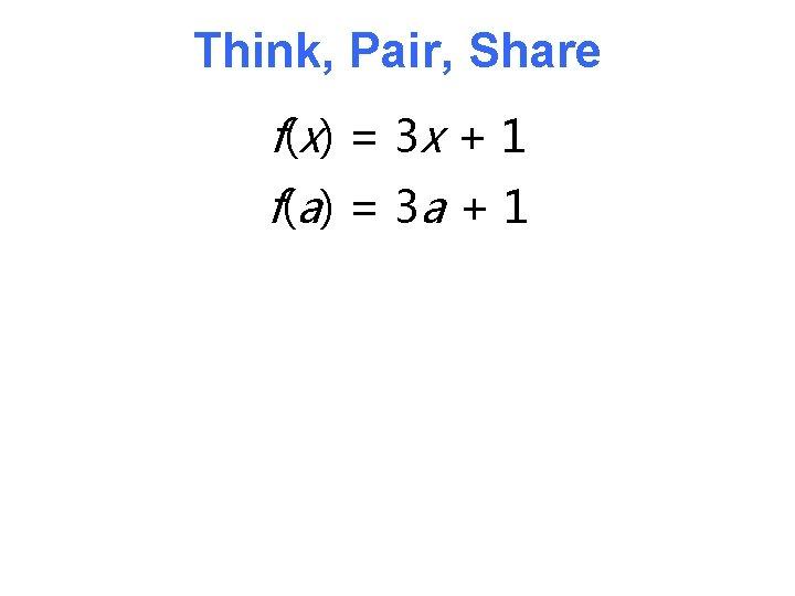 Think, Pair, Share f( x) = 3 x + 1 f( a) = 3