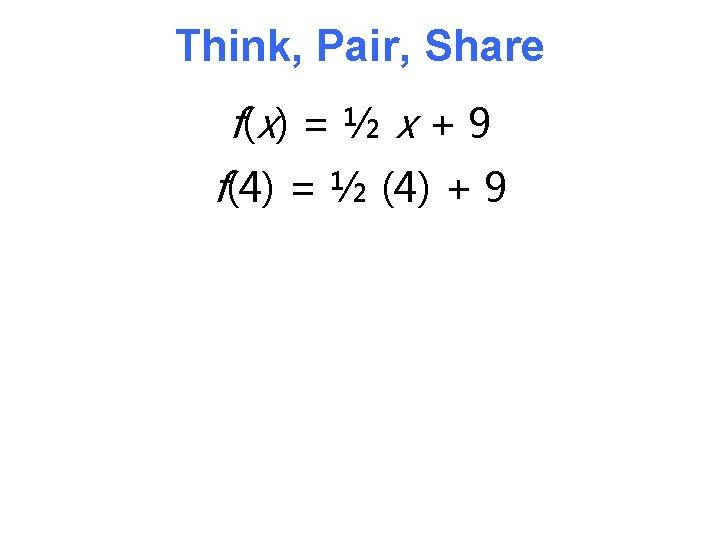 Think, Pair, Share f( x) = ½ x + 9 f(4) = ½ (4)