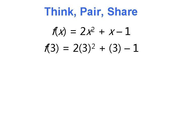 Think, Pair, Share f( x) = 2 x 2 + x – 1 f(3)