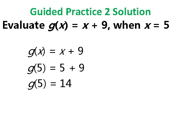 Guided Practice 2 Solution Evaluate g(x) = x + 9, when x = 5