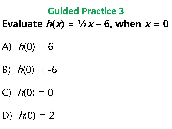 Guided Practice 3 Evaluate h(x) = ½x – 6, when x = 0 A)