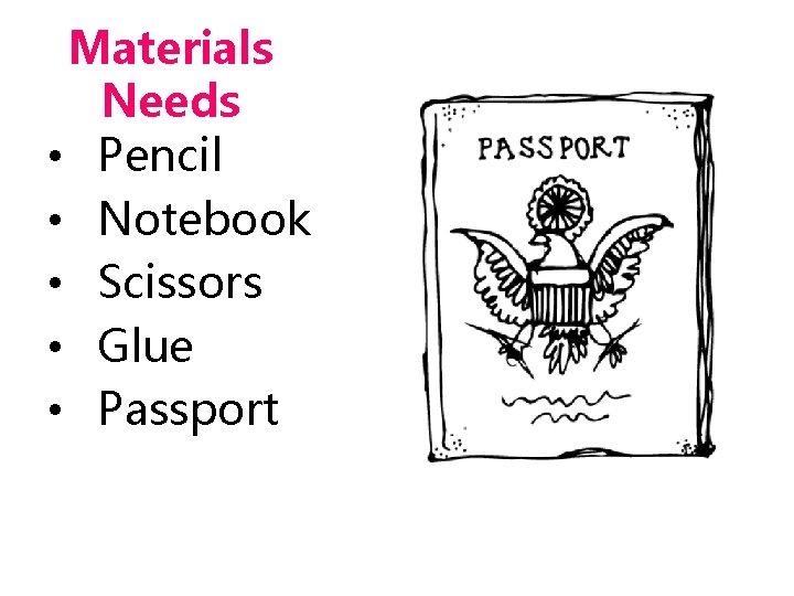 Materials Needs • Pencil • Notebook • Scissors • Glue • Passport