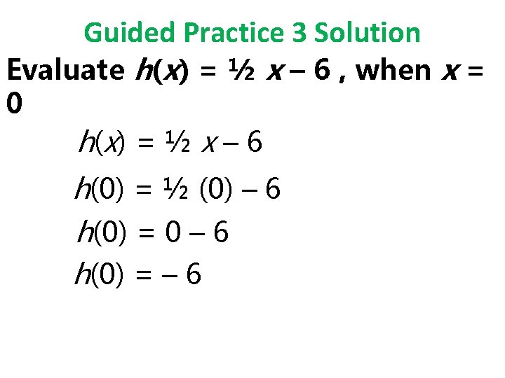 Guided Practice 3 Solution Evaluate h(x) = ½ x – 6 , when x