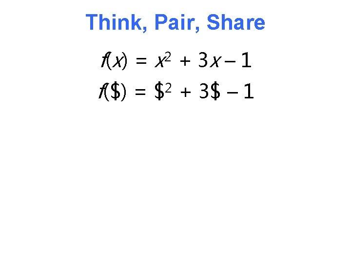 Think, Pair, Share f( x) = x 2 + 3 x – 1 f($)