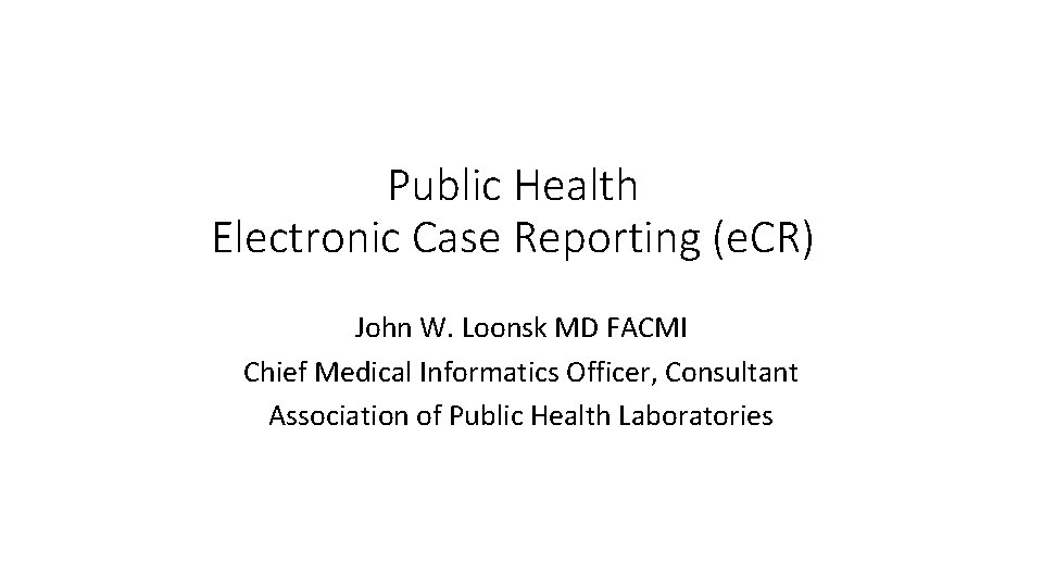 Public Health Electronic Case Reporting (e. CR) John W. Loonsk MD FACMI Chief Medical