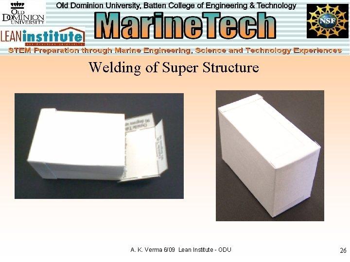 Welding of Super Structure A. K. Verma 6/09 Lean Institute - ODU 26