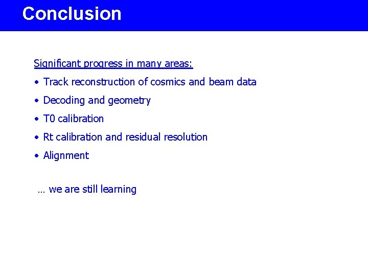 Conclusion Significant progress in many areas: • Track reconstruction of cosmics and beam data