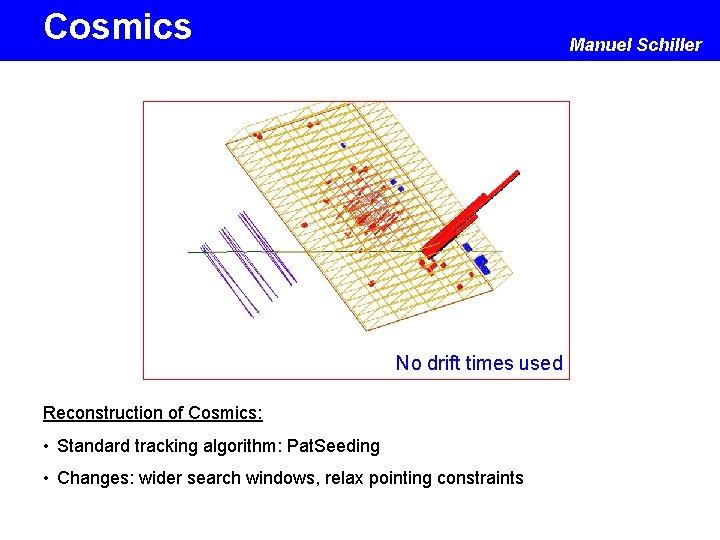 Cosmics Manuel Schiller No drift times used Reconstruction of Cosmics: • Standard tracking algorithm: