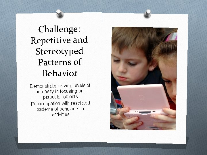 Challenge: Repetitive and Stereotyped Patterns of Behavior Demonstrate varying levels of intensity in focusing