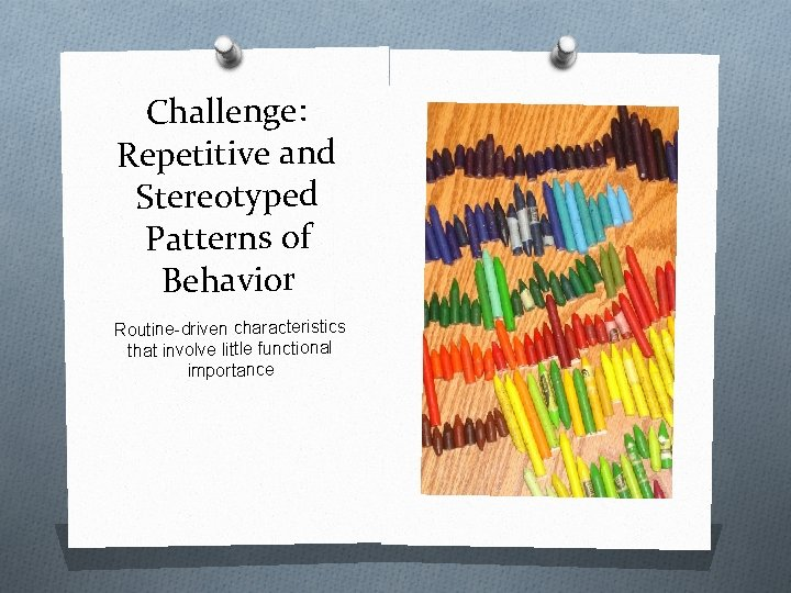 Challenge: Repetitive and Stereotyped Patterns of Behavior Routine-driven characteristics that involve little functional importance