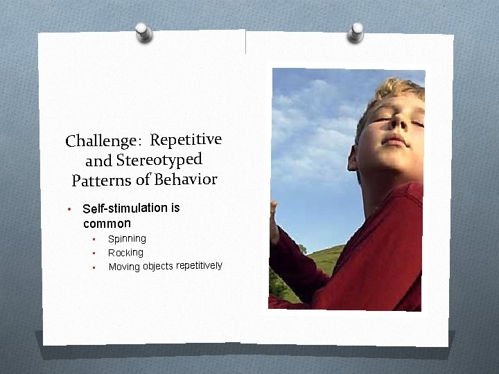 Challenge: Repetitive and Stereotyped Patterns of Behavior • Self-stimulation is common • • •