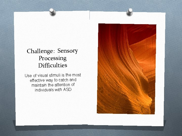 Challenge: Sensory Processing Difficulties Use of visual stimuli is the most effective way to